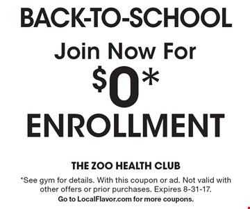 Join Now For $0* ENROLLMENT back-to-school. *See gym for details. With this coupon or ad. Not valid with other offers or prior purchases. Expires 8-31-17. Go to LocalFlavor.com for more coupons.
