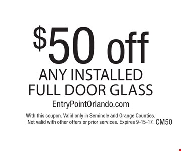 $50 off any installed full door glass. With this coupon. Valid only in Seminole and Orange Counties. Not valid with other offers or prior services. Expires 9-15-17.