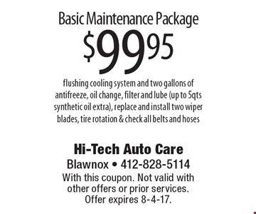 Basic Maintenance Package $99.95 flushing cooling system and two gallons of antifreeze, oil change, filter and lube (up to 5qts synthetic oil extra), replace and install two wiper blades, tire rotation & check all belts and hoses. With this coupon. Not valid with other offers or prior services.  Offer expires 8-4-17.