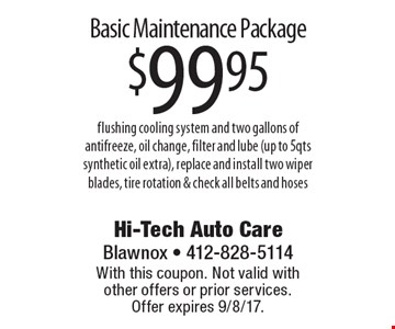 Basic Maintenance Package $99.95 flushing cooling system and two gallons of antifreeze, oil change, filter and lube (up to 5qts synthetic oil extra), replace and install two wiper blades, tire rotation & check all belts and hoses. With this coupon. Not valid with other offers or prior services. Offer expires 9/8/17.