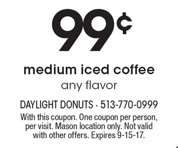 99¢ medium iced coffee, any flavor. With this coupon. One coupon per person, per visit. Mason location only. Not valid with other offers. Expires 9-15-17.