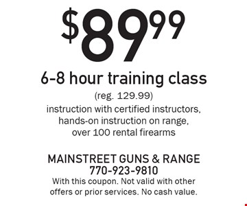 $89.99 6-8 hour training class (reg. 129.99) instruction with certified instructors, hands-on instruction on range, over 100 rental firearms . With this coupon. Not valid with other offers or prior services. No cash value.