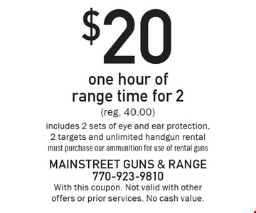 $20 one hour of range time for 2 (reg. 40.00) includes 2 sets of eye and ear protection, 2 targets and unlimited handgun rental must purchase our ammunition for use of rental guns . With this coupon. Not valid with other offers or prior services. No cash value.