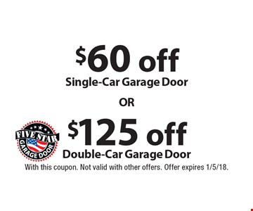 $125 off Double-Car Garage Door. $60 off Single-Car Garage Door. With this coupon. Not valid with other offers. Offer expires 1/5/18.