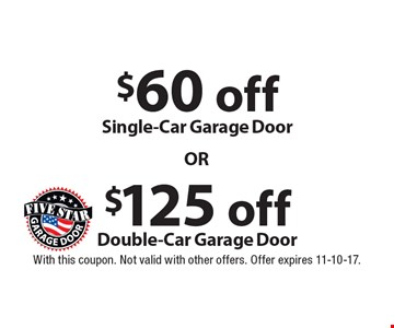$125 off Double-Car Garage Door OR $60 off Single-Car Garage Door. With this coupon. Not valid with other offers. Offer expires 11-10-17.