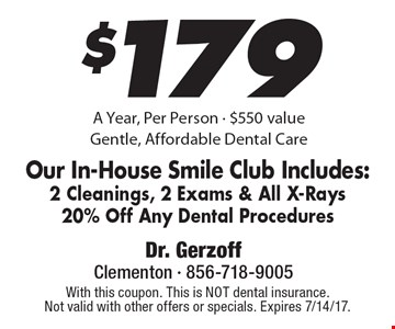 $179 a year, per person. $550 value. Gentle, affordable dental care. Our In-house Smile Club. Includes: 2 Cleanings, 2 Exams & All X-Rays. 20% off any dental procedures. With this coupon. This is NOT dental insurance. Not valid with other offers or specials. Expires 7/14/17.