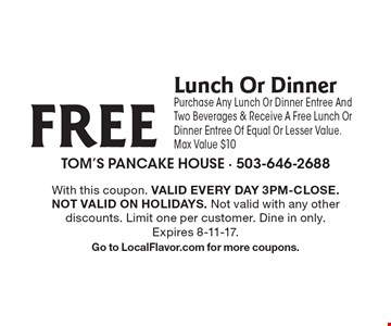 FREE Lunch Or Dinner. Purchase Any Lunch Or Dinner Entree And Two Beverages & Receive A Free Lunch Or Dinner Entree Of Equal Or Lesser Value. Max Value $10. With this coupon. Valid Every day 3pm-Close. Not valid on holidays. Not valid with any other discounts. Limit one per customer. Dine in only. Expires 8-11-17. Go to LocalFlavor.com for more coupons.
