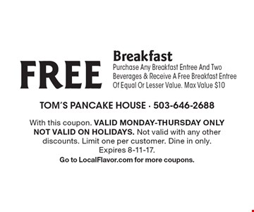 FREE Breakfast. Purchase Any Breakfast Entree And Two Beverages & Receive A Free Breakfast Entree Of Equal Or Lesser Value. Max Value $10. With this coupon. Valid Monday-Thursday Only. Not Valid On Holidays. Not valid with any other discounts. Limit one per customer. Dine in only. Expires 8-11-17. Go to LocalFlavor.com for more coupons.