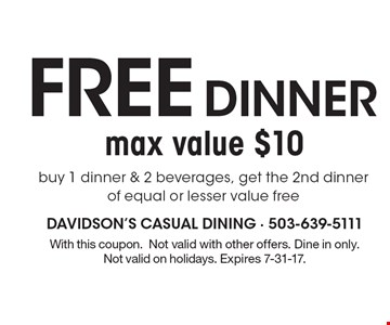 Free DINNER buy 1 dinner & 2 beverages, get the 2nd dinner of equal or lesser value free-max value $10 . With this coupon. Not valid with other offers. Dine in only. Not valid on holidays. Expires 7-31-17.