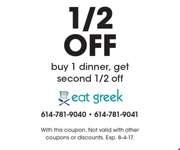 1/2 OFF buy 1 dinner, get second 1/2 off. With this coupon. Not valid with other coupons or discounts. Exp. 8-4-17.
