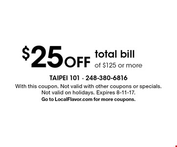$25 off total bill of $125 or more. With this coupon. Not valid with other coupons or specials. Not valid on holidays. Expires 8-11-17. Go to LocalFlavor.com for more coupons.
