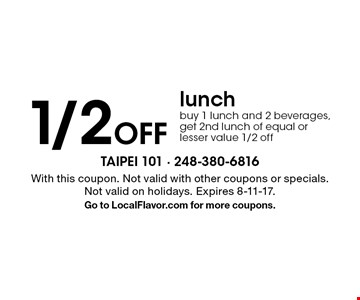 1/2 off lunch. Buy 1 lunch and 2 beverages, get 2nd lunch of equal or lesser value 1/2 off. With this coupon. Not valid with other coupons or specials. Not valid on holidays. Expires 8-11-17. Go to LocalFlavor.com for more coupons.