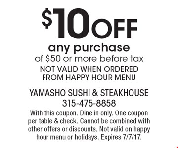 $10 Off any purchase of $50 or moreNOT VALID WHEN ORDERED FROM HAPPY HOUR MENU. With this coupon. Dine in only. One coupon per table & check. Cannot be combined with other offers or discounts. Not valid on happy hour menu or holidays. Expires 7/7/17.