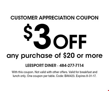 customer appreciation coupon $3 Off any purchase of $20 or more. With this coupon. Not valid with other offers. Valid for breakfast and lunch only. One coupon per table. Code: BA6423. Expires 8-31-17.