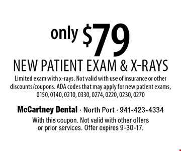 only $79 New Patient Exam & X-Rays. Limited exam with x-rays. Not valid with use of insurance or other discounts/coupons. ADA codes that may apply for new patient exams, 0150, 0140, 0210, 0330, 0274, 0220, 0230, 0270. With this coupon. Not valid with other offers or prior services. Offer expires 9-30-17.