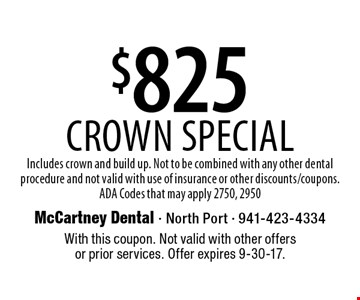 $825 Crown Special. Includes crown and build up. Not to be combined with any other dental procedure and not valid with use of insurance or other discounts/coupons. ADA Codes that may apply 2750, 2950. With this coupon. Not valid with other offers or prior services. Offer expires 9-30-17.
