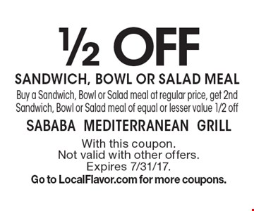 1/2 off sandwich, bowl or salad meal. Buy a Sandwich, Bowl or Salad meal at regular price, get 2nd Sandwich, Bowl or Salad meal of equal or lesser value 1/2 off. With this coupon. Not valid with other offers. Expires 7/31/17. Go to LocalFlavor.com for more coupons.