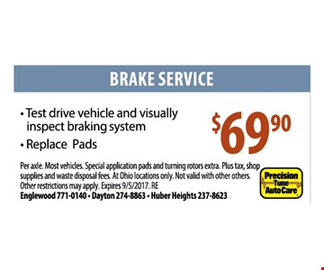 Brake Service $69.90. Test drive vehicle and visually inspect braking system. Replace pads. Per axle. Most vehicles. Special application pads and turning rotors extra. Plus ta, shop supplies and waste disposal fees. At Ohio locations only. Not valid with other offers. Other restrictions may apply. Expires 9/5/17