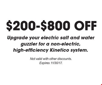 $200-$800 OFF Upgrade your electric salt and water guzzler for a non-electric, high-efficiency Kinetico System. Not valid with other discounts. Expires 11/30/17.