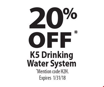 20% OFF * K5 Drinking Water System. *Mention code H2H. Expires1/31/18