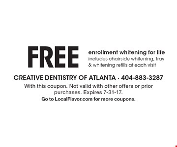 FREE enrollment whitening for life, includes chairside whitening, tray & whitening refills at each visit. With this coupon. Not valid with other offers or prior purchases. Expires 7-31-17.Go to LocalFlavor.com for more coupons.