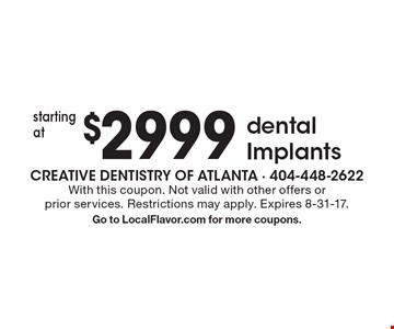 $2999 dental Implants. With this coupon. Not valid with other offers or prior services. Restrictions may apply. Expires 8-31-17. Go to LocalFlavor.com for more coupons.