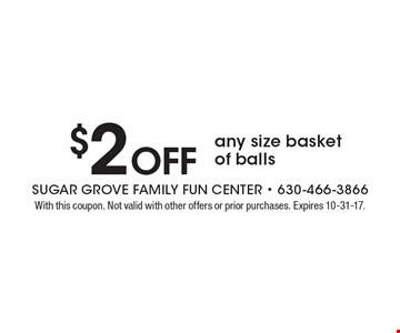 $2 off any size basket of balls. With this coupon. Not valid with other offers or prior purchases. Expires 10-31-17.