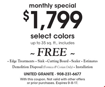 $1,799 select colors, up to 35 sq. ft., includes FREE Edge Treatments, Sink, Cutting Board, Sealer, Estimates. Demolition Disposal (Formica & Corian Only) - Installation. With this coupon. Not valid with other offers or prior purchases. Expires 9-8-17.