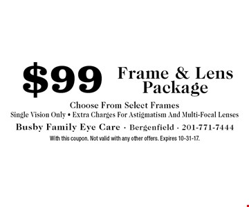 $99 Frame & Lens Package Choose From Select Frames Single Vision Only - Extra Charges For Astigmatism And Multi-Focal Lenses. With this coupon. Not valid with any other offers. Expires 10-31-17.