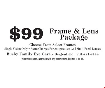 $99 Frame & Lens Package. Choose From Select Frames. Single Vision Only. Extra Charges For Astigmatism And Multi-Focal Lenses. With this coupon. Not valid with any other offers. Expires 1-31-18.