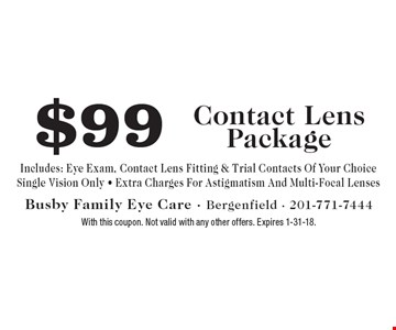 $99 Contact Lens Package. Includes: Eye Exam, Contact Lens Fitting & Trial Contacts Of Your Choice. Single Vision Only. Extra Charges For Astigmatism And Multi-Focal Lenses. With this coupon. Not valid with any other offers. Expires 1-31-18.