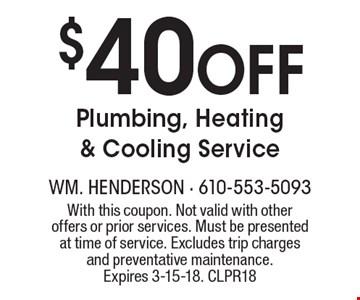 $40 Off Plumbing, Heating & Cooling Service. With this coupon. Not valid with other offers or prior services. Must be presented at time of service. Excludes trip charges and preventative maintenance. Expires 3-15-18. CLPR18