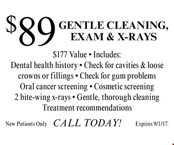 $89 Gentle Cleaning, Exam & X-Rays. $177 Value. Includes: Dental health history, Check for cavities & loose crowns or fillings, Check for gum problems, Oral cancer screening, Cosmetic screening, 2 bite-wing x-rays, Gentle, thorough cleaning and Treatment recommendations. New patients only. Expires 9/1/17.