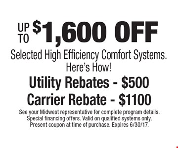 $1,600 OFF Selected High Efficiency Comfort Systems. Here's How! Utility Rebates - $500 Carrier Rebate - $1100. See your Midwest representative for complete program details. Special financing offers. Valid on qualified systems only. Present coupon at time of purchase. Expires 6/30/17.