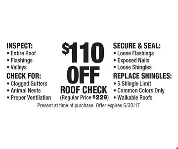 $110 OFF Roof Check (Regular Price $229) Inspect: - Entire Roof - Flashings - Valleys. Check For: - Clogged Gutters - Animal Nests - Proper Ventilation. Secure & Seal:- Loose Flashings - Exposed Nails - Loose Shingles. Replace Shingles:- 5 Shingle Limit- Common Colors Only- Walkable Roofs. Present at time of purchase. Offer expires 6/30/17.
