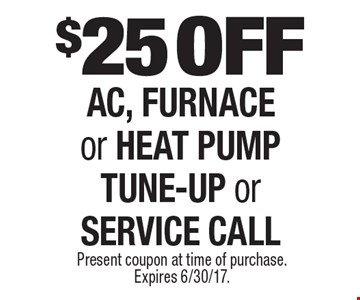 $25 OFF AC, FURNACE or HEAT PUMP TUNE-UP or SERVICE CALL. Present coupon at time of purchase. Expires 6/30/17.