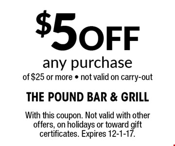 $5 Off any purchase of $25 or more - not valid on carry-out . With this coupon. Not valid with other offers, on holidays or toward gift certificates. Expires 12-1-17.