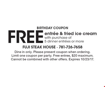 Birthday coupon FREE entree & fried ice cream with purchase of 5 dinner entrees or more. Dine in only. Please present coupon when ordering. Limit one coupon per party. Free entree, $20 maximum.Cannot be combined with other offers. Expires 10/23/17.