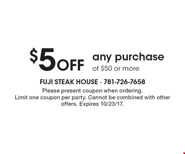 $5 Off any purchase of $50 or more. Please present coupon when ordering. Limit one coupon per party. Cannot be combined with other offers. Expires 10/23/17.