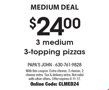 medium DEAL $24.00 3 medium  3-topping pizzas. With this coupon. Extra cheese, 3 cheese, 2 cheese extra. Tax & delivery extra. Not valid with other offers. Offer expires 8-11-17. Online Code: CLMED24