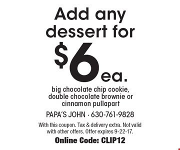 Add any dessert for $6 ea. Big chocolate chip cookie, double chocolate brownie or cinnamon pullapart. With this coupon. Tax & delivery extra. Not valid with other offers. Offer expires 9-22-17. Online Code: CLIP12