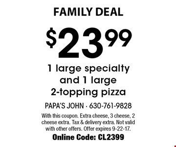 family DEAL $23.99 1 large specialty and 1 large 2-topping pizza. With this coupon. Extra cheese, 3 cheese, 2 cheese extra. Tax & delivery extra. Not valid with other offers. Offer expires 9-22-17. Online Code: CL2399