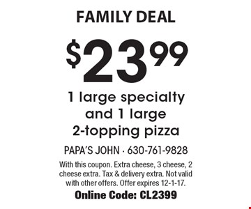 FAMILY DEAL. $23.99 for 1 large specialty and 1 large 2-topping pizza. With this coupon. Extra cheese, 3 cheese, 2 cheese extra. Tax & delivery extra. Not valid with other offers. Offer expires 12-1-17. Online Code: CL2399