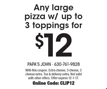 $12 Any large pizza w/ up to 3 toppings for. With this coupon. Extra cheese, 3 cheese, 2 cheese extra. Tax & delivery extra. Not valid with other offers. Offer expires 12-1-17. Online Code: CLIP12