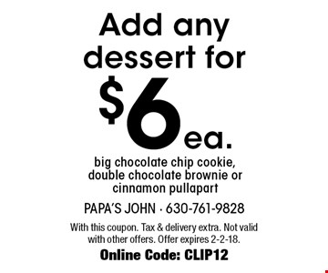 $6 ea. Add any dessert for big chocolate chip cookie, double chocolate brownie or cinnamon pullapart. With this coupon. Tax & delivery extra. Not valid with other offers. Offer expires 2-2-18. Online Code: CLIP12