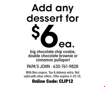 Add any dessert for $6 ea. Add any dessert for big chocolate chip cookie, double chocolate brownie or cinnamon pull apart. With this coupon. Tax & delivery extra. Not valid with other offers. Offer expires 4-20-18. Online Code: CLIP12
