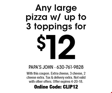 $12 Any large pizza w/ up to 3 toppings for. With this coupon. Extra cheese, 3 cheese, 2 cheese extra. Tax & delivery extra. Not valid with other offers. Offer expires 4-20-18. Online Code: CLIP12