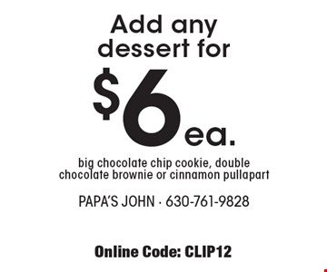 Add any dessert for $6 ea. - Big chocolate chip cookie, double chocolate brownie or cinnamon pull apart. With this coupon. Tax & delivery extra. Not valid with other offers. Offer expires 6-29-18. Online Code: CLIP12