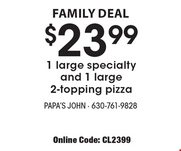 FAMILY DEAL - $23.99 1 large specialty and 1 large 2-topping pizza. With this coupon. Extra cheese, 3 cheese, 2 cheese extra. Tax & delivery extra. Not valid with other offers. Offer expires 6-29-18. Online Code: CL2399