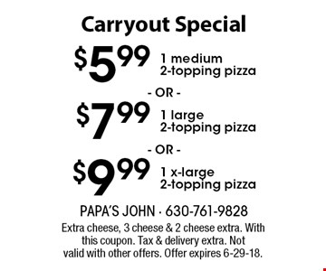 Carryout Special - $5.99 1 medium 2-topping pizza OR $7.99 1 large 2-topping pizza OR $9.99 1 x-large 2-topping pizza. Extra cheese, 3 cheese & 2 cheese extra. With this coupon. Tax & delivery extra. Not valid with other offers. Offer expires 6-29-18.